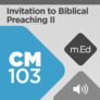 Mobile Ed: CM103 Invitation to Biblical Preaching II: Preaching Biblical Sermons (audio)