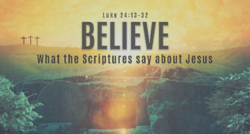 Believe: What The Scriptures Say About Jesus | Luke 24:13-32