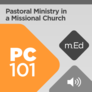 Mobile Ed: PC101 Pastoral Ministry in a Missional Church (audio)