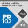 Mobile Ed: PD102 Idolatry and the Power of the Cross (audio)