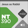 Mobile Ed: NT390 Jesus as Rabbi: The Jewish Context of the Life of Jesus (audio)