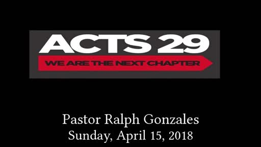 PCANTIOCH - ACTS 29 WE ARE THE NEXT CHAPTER - PASTOR RALPH GONZALES - SUNDAY, APRIL 15, 2018