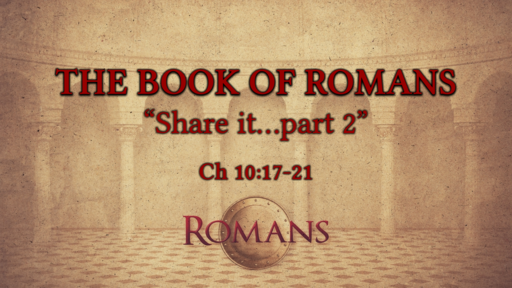 "Romans 10:17-21 ""Share it...part 2"""