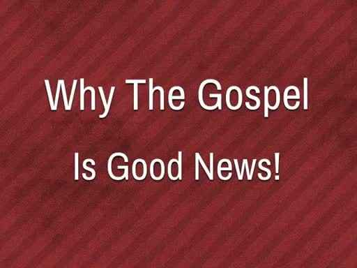 Why The Gospel Is Good News