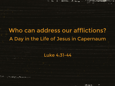 "Luke 4:31-44 - ""Who can address our afflictions?"""