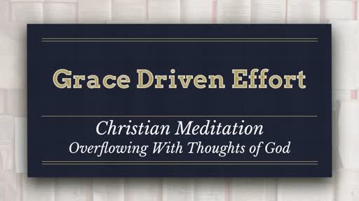 Grace Driven Effort:  Christian Meditation - Overflowing With Thoughts of God
