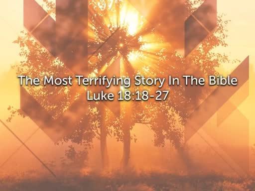 Luke 18:18-27 The Most Terrifying Story