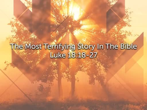 Luke 18:18-27 The Most Terrifying Story