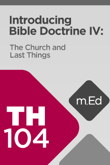 TH104 Introducing Bible Doctrine IV: The Church and Last Things (Course Overview)