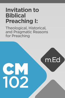 CM102 Invitation to Biblical Preaching I: Theological, Historical, and Pragmatic Reasons for Preaching (Course Overview)