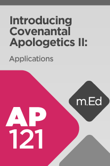 AP121 Introducing Covenantal Apologetics II: Applications (Course Overview)