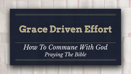 Grace Driven Effort - How To Commune With God