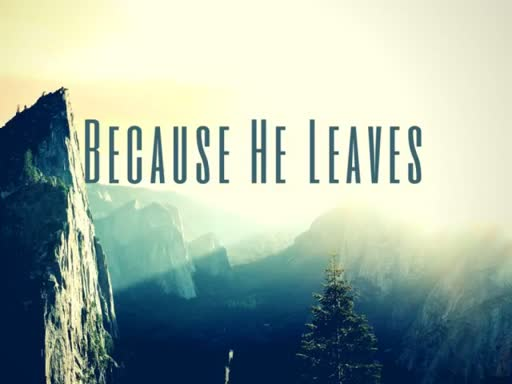 Because He Leaves