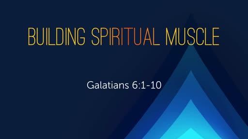 Building Spiritual Muscle - Galatians 6:1-10 4/29/18