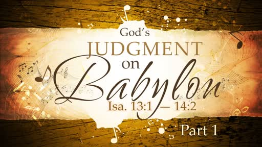 2018-05-06 AM (TM) - Isaiah: #26-God's Judgement on Babylon, Pt. 1 (Isa. 13:1-14:)