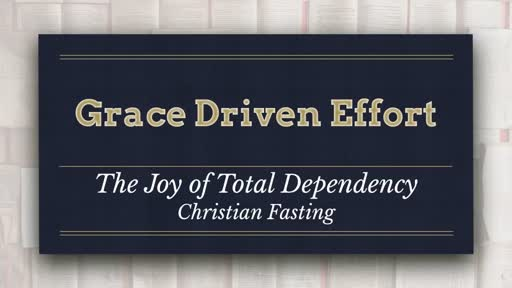 Grace Driven Effort - The Joy of Total Dependency:  Christian Fasting