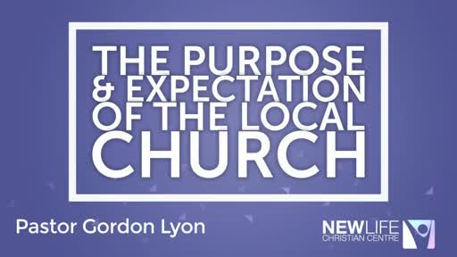 The purpose and expectations of the local church Pst Gordon Lyon 20 May 18