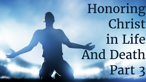 May 20, 2018 - Honoring Christ in Life and Death Part 3