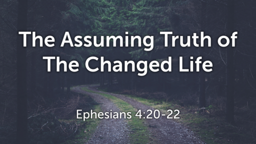 The Assuming Truth of The Changed Life