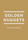 Golden Nuggets: Sermon Outlines