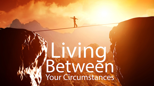 Living Between Your Circumstances