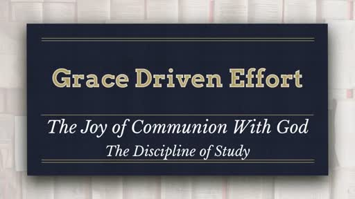 Grace Driven Effort - The Joy of Communion With God:  The Discipline of Study