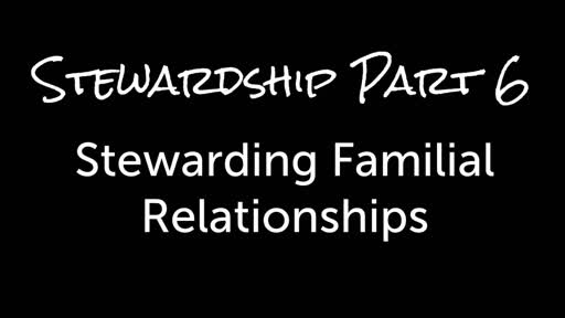 Stewardship Part 6 - Stewarding Familial Relationships