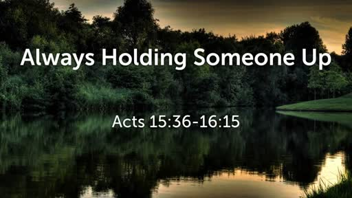 Always Holding Someone Up (Acts 15:36-16:15)