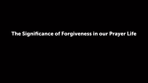 The Significance of Forgiveness in our Prayer Life