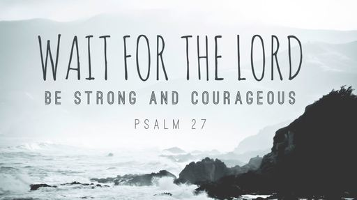 Wait for the Lord, Part 1| Psalm 27:1-6
