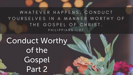 June 10, 2018 - Conduct Worthy Of The Gospel Part 2