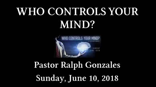 PCANTIOCH - WHO CONTROLS YOUR MIND? - PASTOR RALPH GONZALES - SUNDAY JUNE 10, 2018