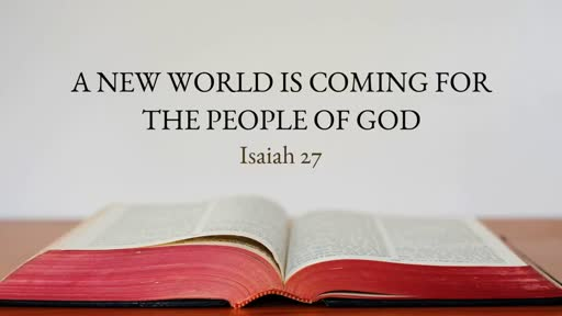 A New World is Coming for the People of God, Isaiah 27