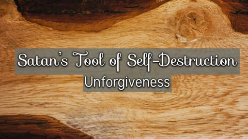 Satan's Tool of Self Destruction - Unforgiveness