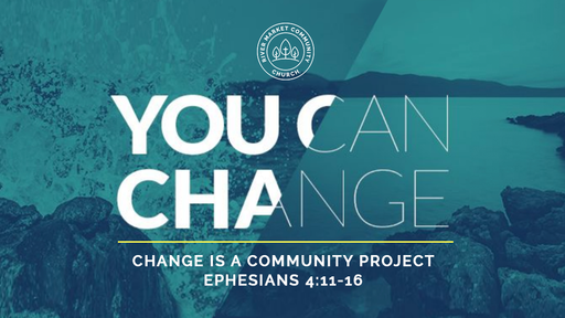 May 20, 2018 - Change is a Community Project | Ephesians 4:11-16