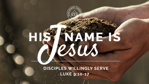 June 10, 2018 - Disciples Willingly Serve | Luke 9:10-17