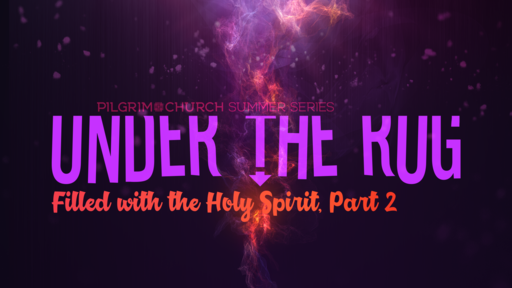 June 24, 2018 - Under the Rug, Filled with the Spirit Part 2