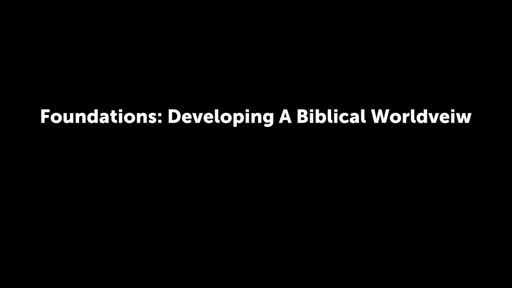 Foundations: Developing A Biblical Worldveiw