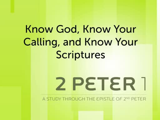 "2 Peter 1 - ""Know God, Know Your Call, & Know Your Scriptures"""