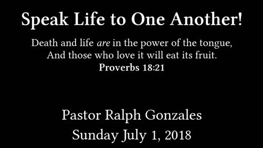 PCANTIOCH - SPEAK LIFE TO ONE ANOTHER - PASTOR RALPH GONZALES - SUNDAY  JULY 1, 2018