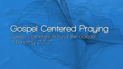 Gospel-Centered Praying - July 1, 2018