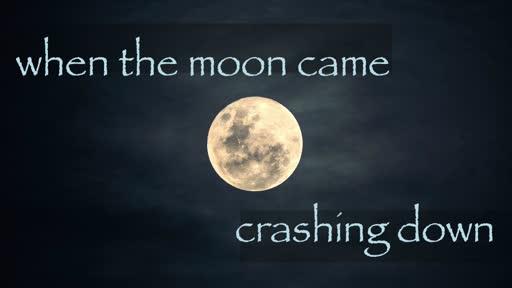 When the moon came crashing down