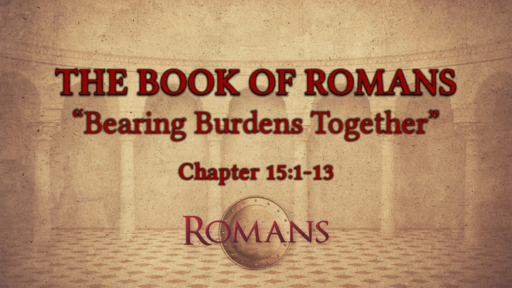 "Romans  15:1-13 ""Bearing Burdens Together"""
