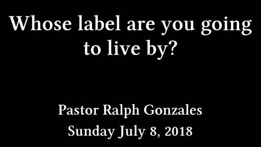 PCANTIOCH - WHOSE LABEL ARE YOU GOING TO LIVE BY? - PASTOR RALPH GONZALES - SUNDAY JULY 8, 2018
