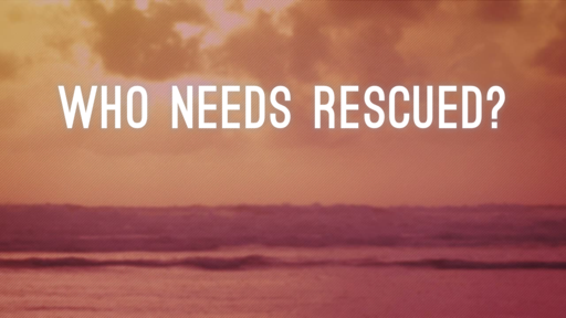 Who Needs Rescued?  (July 15, 2018)