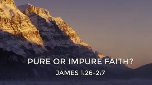 Pure or Impure Faith? (James 1:26-2:7)