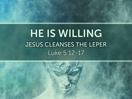 Luke 5:12-17 - He Is Willing