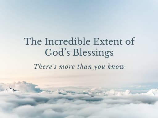 The Incredible Extent of God's Blessings