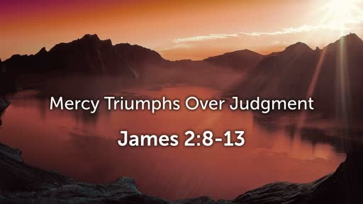 Mercy Triumphs Over Judgment (James 2:8-13)