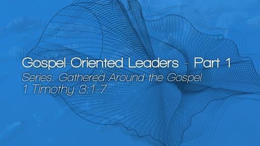 Gospel-Oriented Leaders - Part 1 - July 29, 2018